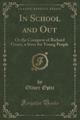 In School and Out: Or the Conquest of Richard Grant, a Story for Young People (Classic Reprint)