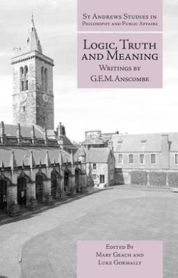 Logic, Truth and Meaning: Writings of G.E.M. Anscombe (St Andrews Studies in Philosophy and Public Affairs)