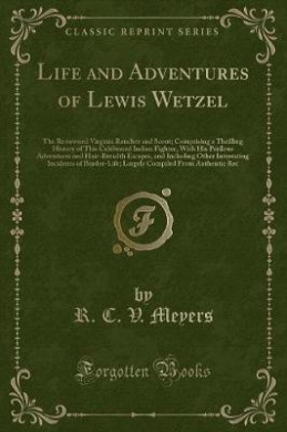 Life and Adventures of Lewis Wetzel: The Renowned Virginia Rancher and Scout; Comprising a Thrilling History of This Celebrated Indian Fighter, with His Perilous Adventures and Hair-Breadth Escapes, and Including Other Interesting Incidents of Border-Life