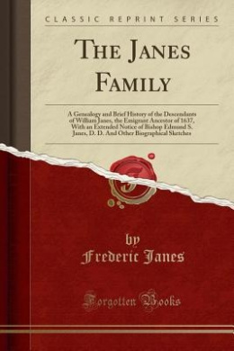 The Janes Family: A Genealogy and Brief History of the Descendants of William Janes, the Emigrant Ancestor of 1637, with an Extended Notice of Bishop Edmund S. Janes, D. D. and Other Biographical Sketches (Classic Reprint)