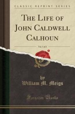 The Life of John Caldwell Calhoun, Vol. 1 of 2 (Classic Reprint)
