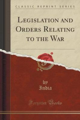 Legislation and Orders Relating to the War (Classic Reprint)