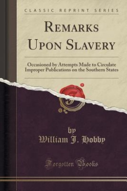 Remarks Upon Slavery: Occasioned by Attempts Made to Circulate Improper Publications on the Southern States (Classic Reprint)