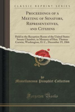 Proceedings of a Meeting of Senators, Representatives, and Citizens: Held in the Reception Room of the United States Senate Chamber, in Memory of Hon. Thomas Corwin, Washington, D. C., December 19, 1866 (Classic Reprint)