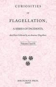Curiosities of Flagellation, a Series of Incidents, and Facts Collected by an Amateur Flagellant. Volumes I and II.