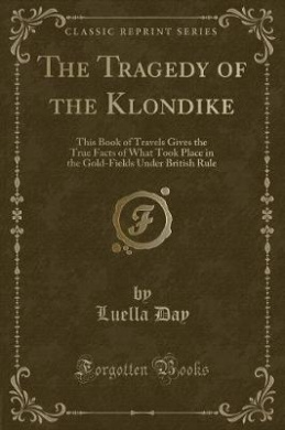 The Tragedy of the Klondike: This Book of Travels Gives the True Facts of What Took Place in the Gold-Fields Under British Rule (Classic Reprint)