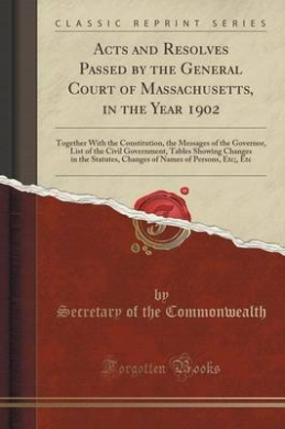 Acts and Resolves Passed by the General Court of Massachusetts, in the Year 1902: Together with the Constitution, the Messages of the Governor, List of the Civil Government, Tables Showing Changes in the Statutes, Changes of Names of Persons, Etc;, Etc