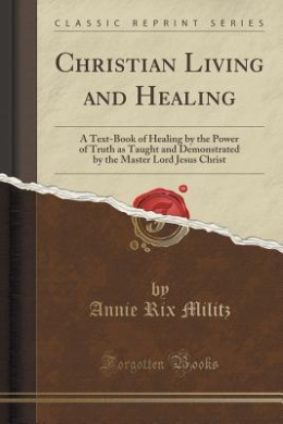 Christian Living and Healing: A Text-Book of Healing by the Power of Truth as Taught and Demonstrated by the Master Lord Jesus Christ (Classic Reprint)