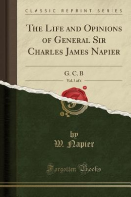 The Life and Opinions of General Sir Charles James Napier, Vol. 3 of 4: G. C. B (Classic Reprint)