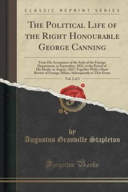 The Political Life of the Right Honourable George Canning, Vol. 2 of 3: From His Acceptance of the Seals of the Foreign Department, in September, 1822, to the Period of His Death, in August, 1827; Together with a Short Review of Foreign Affairs, Subsequen
