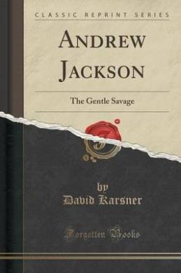 Andrew Jackson: The Gentle Savage (Classic Reprint)
