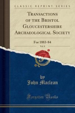 Transactions of the Bristol Gloucestershire Archaeological Society, Vol. 8: For 1883-84 (Classic Reprint)