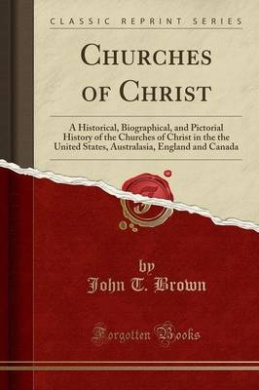 Churches of Christ: A Historical, Biographical, and Pictorial History of the Churches of Christ in the the United States, Australasia, England and Canada (Classic Reprint)