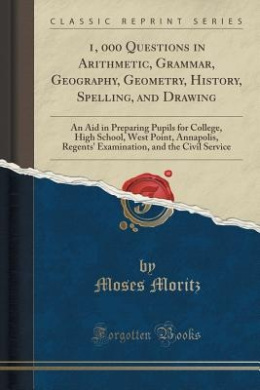 1, 000 Questions in Arithmetic, Grammar, Geography, Geometry, History, Spelling, and Drawing: An Aid in Preparing Pupils for College, High School, West Point, Annapolis, Regents' Examination, and the Civil Service (Classic Reprint)