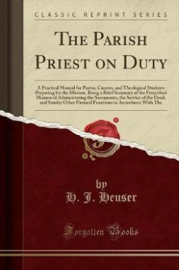 The Parish Priest on Duty: A Practical Manual for Pastor, Curates, and Theological Students Preparing for the Mission, Being a Brief Summary of the Prescribed Manner of Administering the Sacraments, the Service of the Dead, and Sundry Other Pastoral Funct