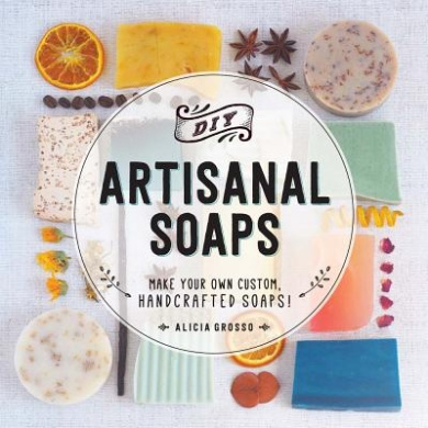 DIY Artisanal Soaps: Make Your Own Customer, Handcrafted Soaps!