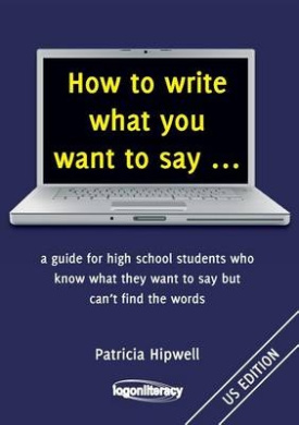 How to Write What You Want to Say ...: A Guide for High School Students Who Know What They Want to Say But Can't Find the Words