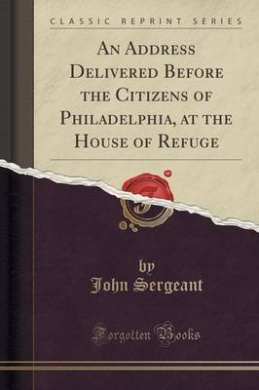 An Address Delivered Before the Citizens of Philadelphia, at the House of Refuge (Classic Reprint)
