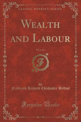 Wealth and Labour, Vol. 1 of 3 (Classic Reprint)