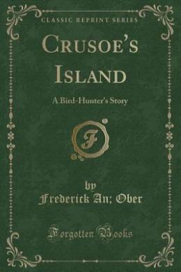 Crusoe's Island: A Bird-Hunter's Story (Classic Reprint)