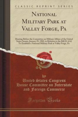 National Military Park at Valley Forge, Pa: Hearing Before the Committee on Military Affairs of the United States Senate, January 29, 1902, in Relation to the Bill (S. 614) to Establish a National Military Park at Valley Forge, Pa (Classic Reprint)