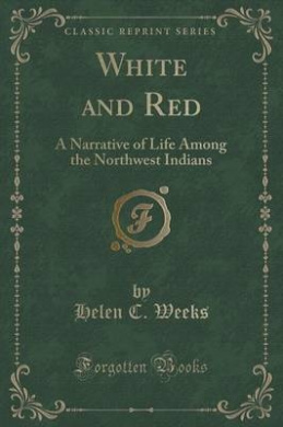 White and Red: A Narrative of Life Among the Northwest Indians (Classic Reprint)