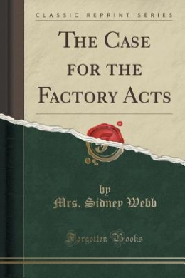 The Case for the Factory Acts (Classic Reprint)