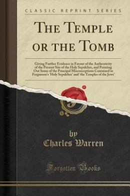 The Temple or the Tomb: Giving Further Evidence in Favour of the Authenticity of the Present Site of the Holy Sepulchre, and Pointing Out Some of the Principal Misconceptions Contained in Fergusson's 'Holy Sepulchre' and 'The Temples of the Jews'