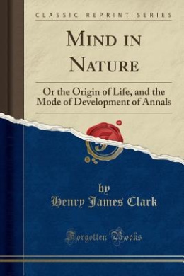 Mind in Nature: Or the Origin of Life, and the Mode of Development of Annals (Classic Reprint)