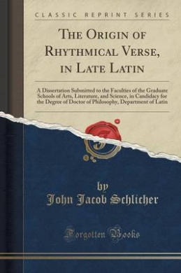 The Origin of Rhythmical Verse, in Late Latin: A Dissertation Submitted to the Faculties of the Graduate Schools of Arts, Literature, and Science, in Candidacy for the Degree of Doctor of Philosophy, Department of Latin (Classic Reprint)
