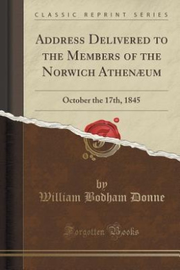 Address Delivered to the Members of the Norwich Athenaeum: October the 17th, 1845 (Classic Reprint)