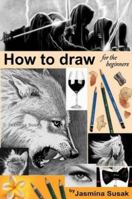 How to Draw for the Beginners: Step-By-Step Drawing Tutorials, Techniques, Sketching, Shading, Learn to Draw Animals, People, Realistic Drawings with Graphite Pencils, Pencil Sketch Guide, Draw Faces, Portraits, Horses, Cats, Wolf, Everyday Objects