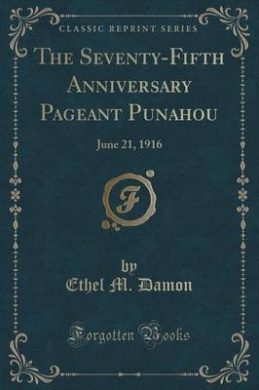 The Seventy-Fifth Anniversary Pageant Punahou: June 21, 1916 (Classic Reprint)