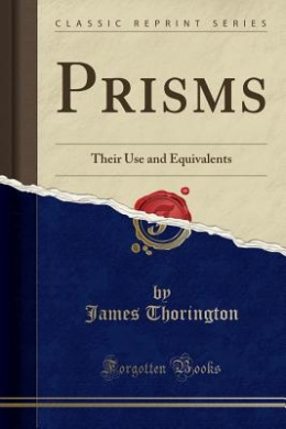 Prisms: Their Use and Equivalents (Classic Reprint)