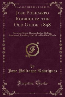 Jose Policarpo Rodriguez, the Old Guide, 1898: Surveyor, Scout, Hunter, Indian Fighter, Ranchman, Preacher; His Life in His Own Words (Classic Reprint)