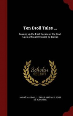 Ten Droll Tales ...: Making Up the First Decade of the Droll Tales of Master Honore de Balzac