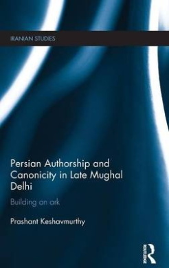 Persian Authorship and Canonicity in Late Mughal Delhi: Building an Ark (Iranian Studies)