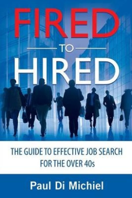 Fired to Hired: The Guide to Effective Job Search for the Over 40s