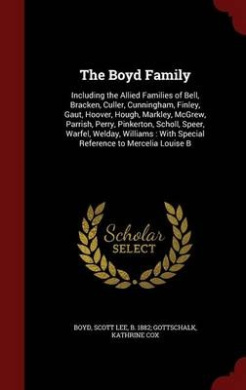 The Boyd Family: Including the Allied Families of Bell, Bracken, Culler, Cunningham, Finley, Gaut, Hoover, Hough, Markley, McGrew, Parrish, Perry, Pinkerton, Scholl, Speer, Warfel, Welday, Williams: With Special Reference to Mercelia Louise B