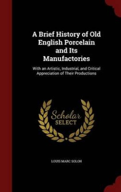 A Brief History of Old English Porcelain and Its Manufactories: With an Artistic, Industrial, and Critical Appreciation of Their Productions