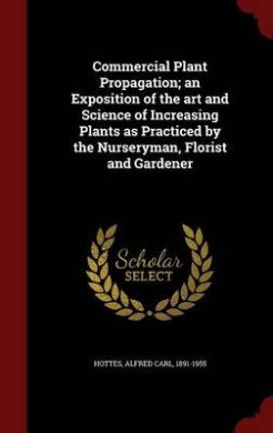 Commercial Plant Propagation; An Exposition of the Art and Science of Increasing Plants as Practiced by the Nurseryman, Florist and Gardener