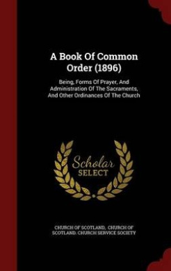 A Book of Common Order (1896): Being, Forms of Prayer, and Administration of the Sacraments, and Other Ordinances of the Church