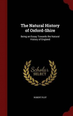 The Natural History of Oxford-Shire: Being an Essay Towards the Natural History of England