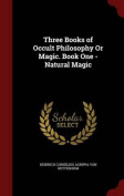 Three Books of Occult Philosophy or Magic. Book One - Natural Magic