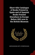 Short-Title Catalogue of Books Printed in Spain and of Spanish Books Printed Elsewhere in Europe Before 1601 Now in the British Museum