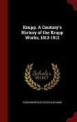 Krupp. a Century's History of the Krupp Works, 1812-1912
