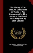 The History of Our Lord, as Exemplified in Works of Art, Commenced by Mrs. Jameson, Continued and Completed by Lady Eastlake