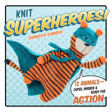 Knit Superheroes!: 12 Animals - Caped, Masked & Ready for Action