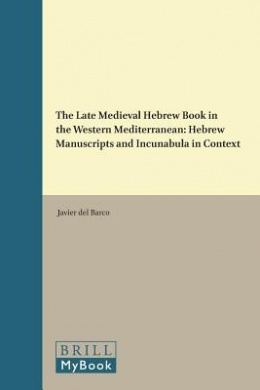 The Late Medieval Hebrew Book in the Western Mediterranean: Hebrew Manuscripts and Incunabula in Context (Etudes sur le judaisme medieval)