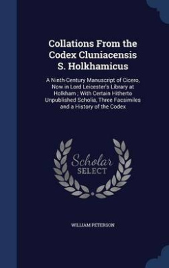 Collations from the Codex Cluniacensis S. Holkhamicus: A Ninth-Century Manuscript of Cicero, Now in Lord Leicester's Library at Holkham; With Certain Hitherto Unpublished Scholia, Three Facsimiles and a History of the Codex